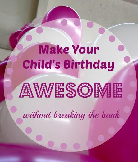 How to Make Your Child's Birthday Awesome Without Breaking the Bank