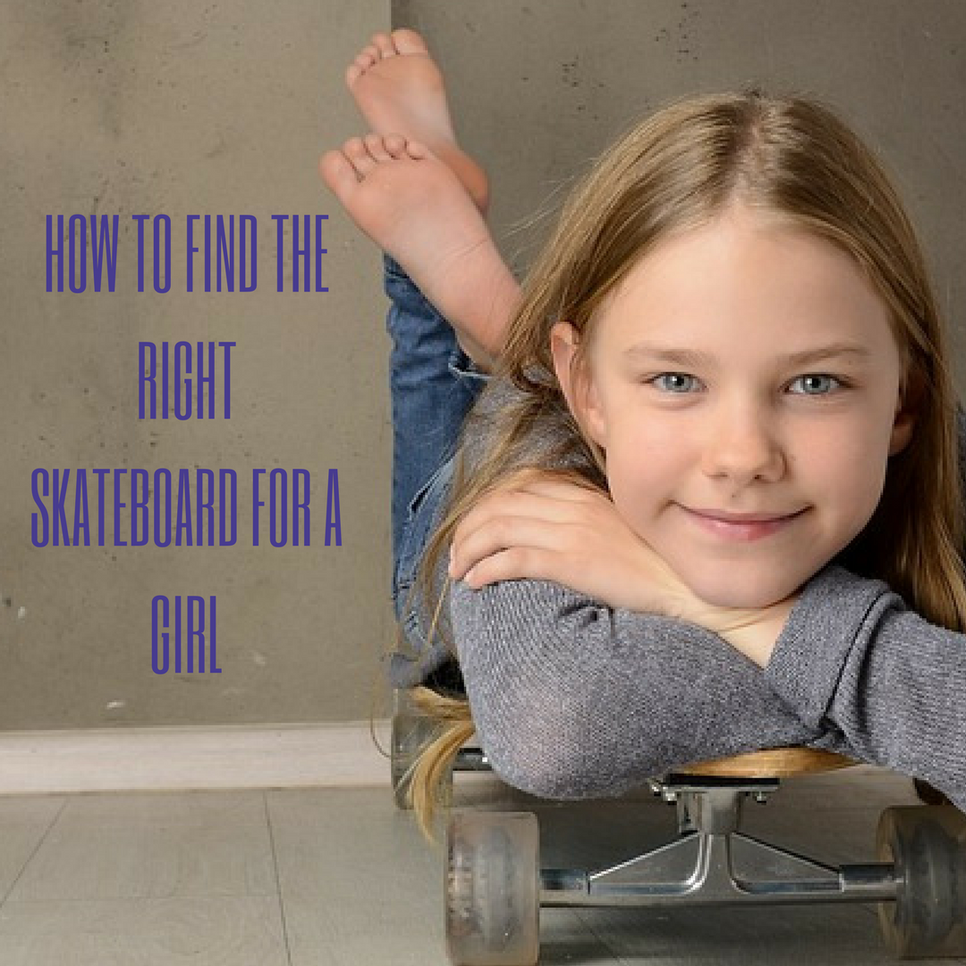 HOW TO FIND THERIGHTSKATEBOArD FOR A GIRL